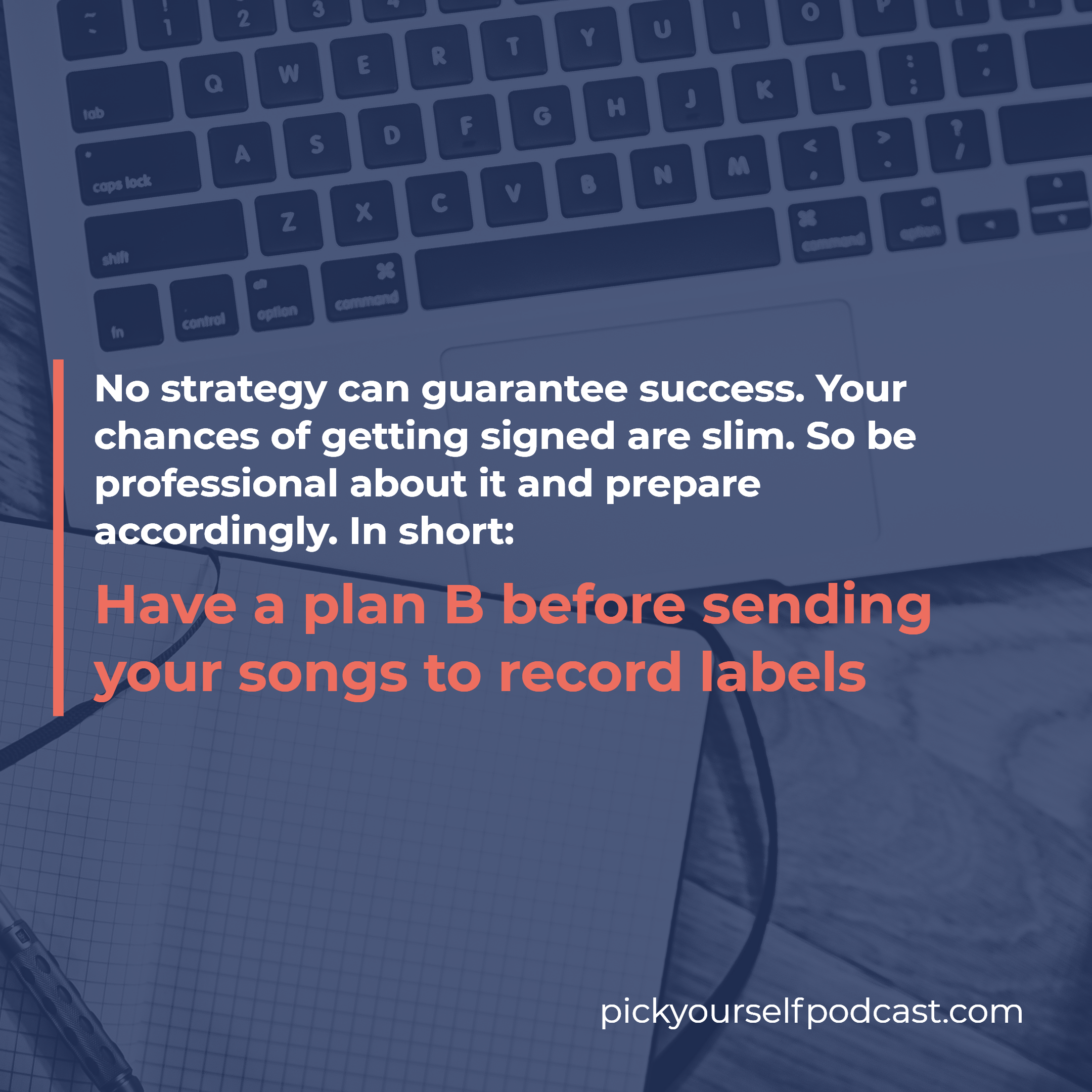 How to submit songs to labels visual 03. It says: No strategy can guarantee success. Your chances of getting signed are slim. So be professional about it and prepare accordingly. In short: Have a plan B before sending your songs to record labels.