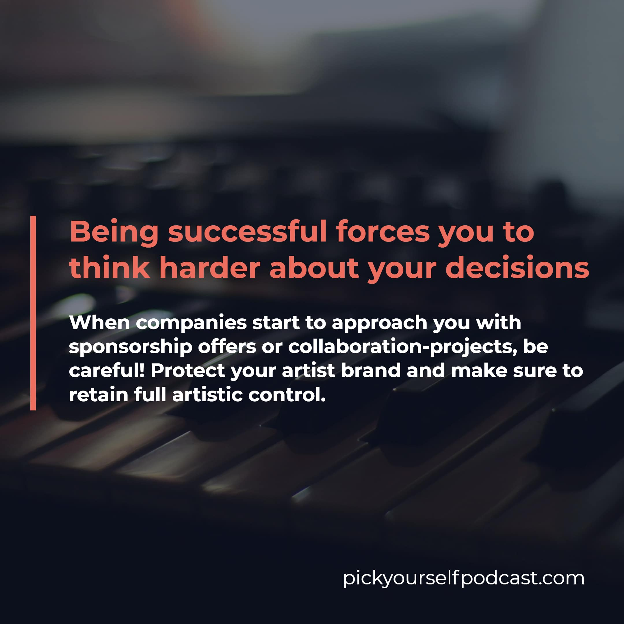 Being successful forces you to think harder about your decisions. Protect your artist brand and make sure you retain artistic control.