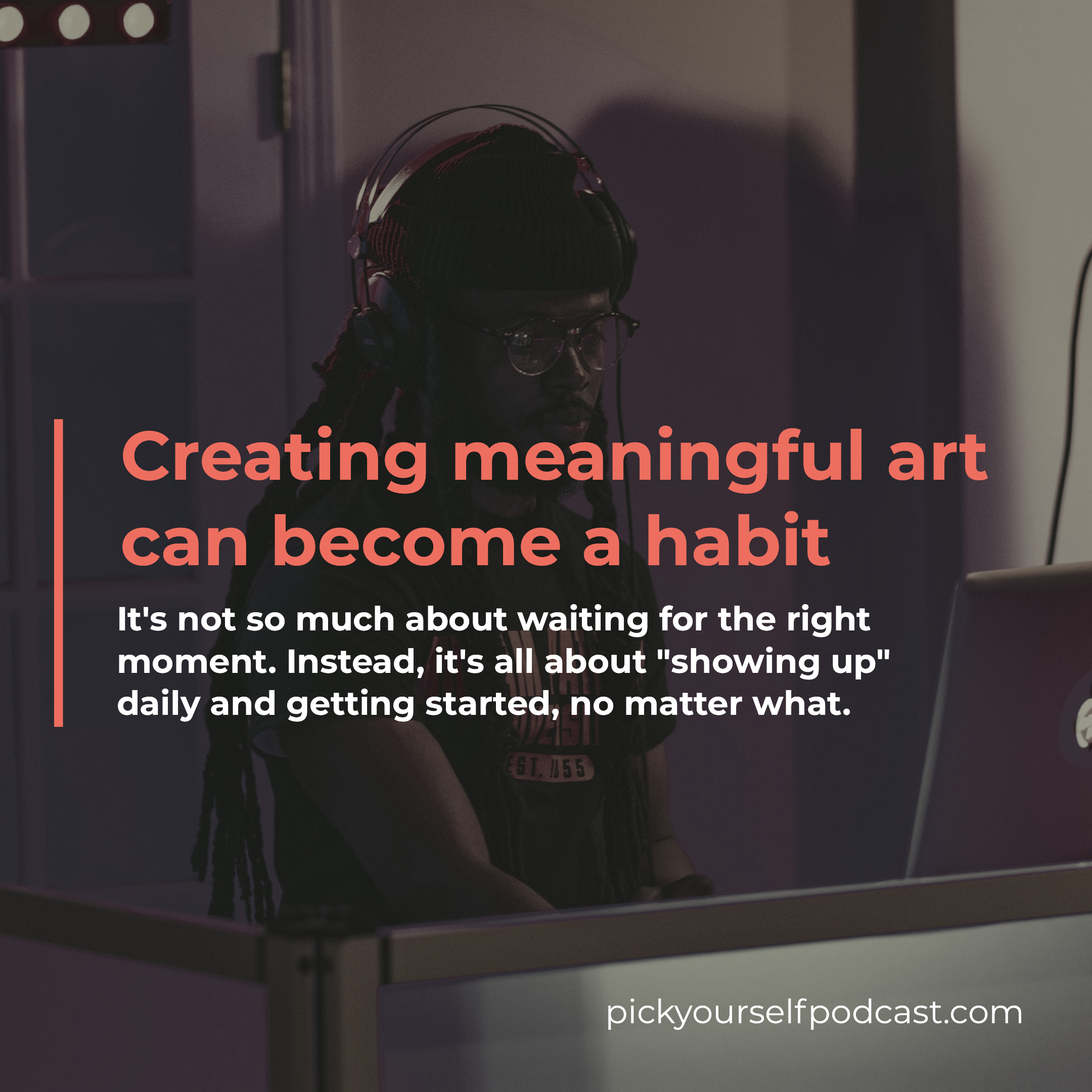 Creating meaningful art can become a habit. It's about showing up daily and getting started, no matter what.