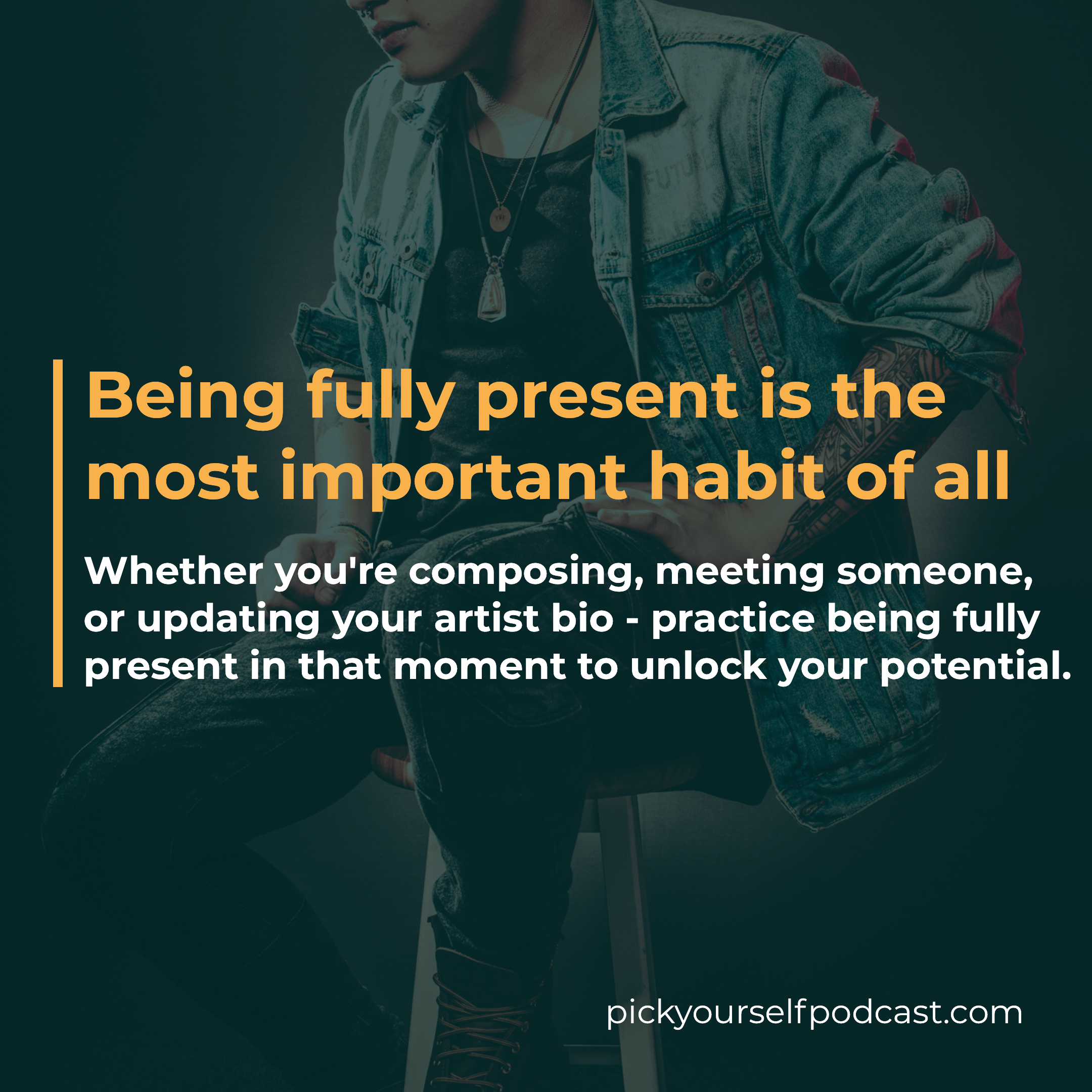 Whether you're composing, meeting someone, or updating your artist bio - practice being fully present in that moment to unlock your potential.